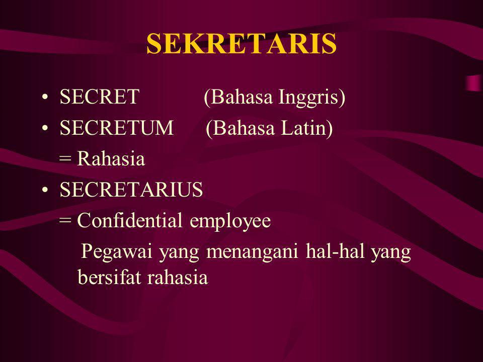 SEKRETARIS SECRET (Bahasa Inggris) SECRETUM (Bahasa Latin) = Rahasia SECRETARIUS = Confidential employee Pegawai yang menangani hal-hal yang bersifat rahasia