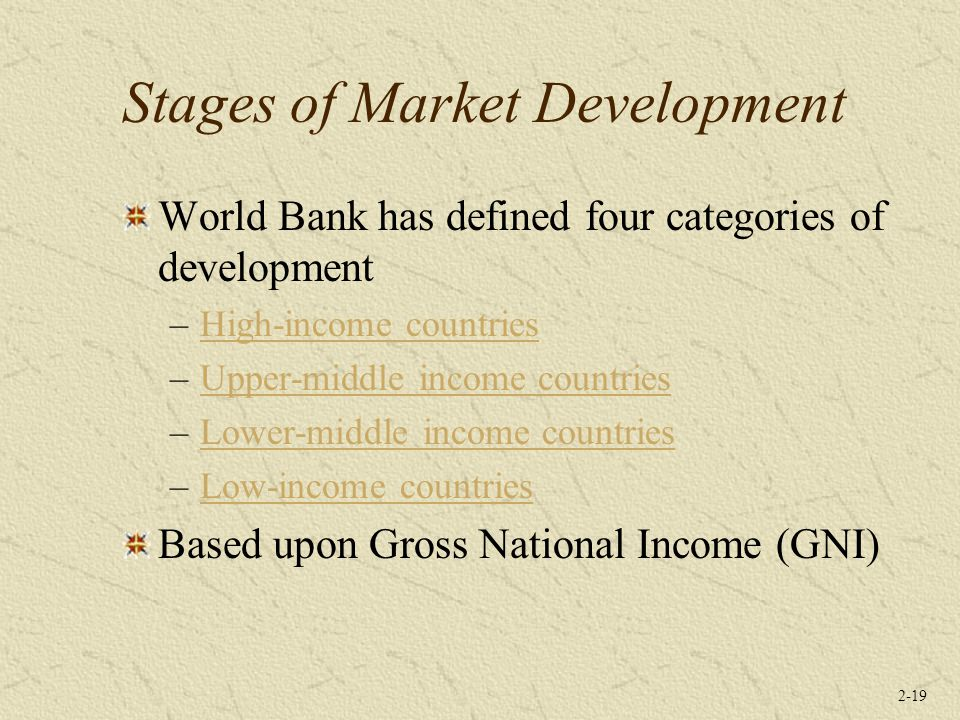 2-19 Stages of Market Development World Bank has defined four categories of development –High-income countriesHigh-income countries –Upper-middle income countriesUpper-middle income countries –Lower-middle income countriesLower-middle income countries –Low-income countriesLow-income countries Based upon Gross National Income (GNI)