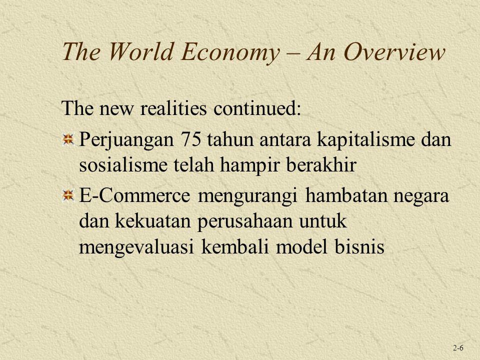 2-6 The World Economy – An Overview The new realities continued: Perjuangan 75 tahun antara kapitalisme dan sosialisme telah hampir berakhir E-Commerce mengurangi hambatan negara dan kekuatan perusahaan untuk mengevaluasi kembali model bisnis