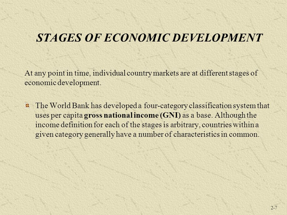 2-7 STAGES OF ECONOMIC DEVELOPMENT At any point in time, individual country markets are at different stages of economic development. The World Bank ha