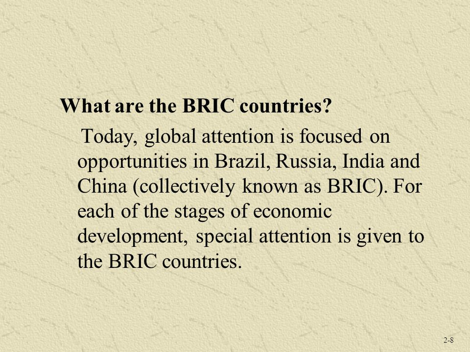 2-8 What are the BRIC countries? Today, global attention is focused on opportunities in Brazil, Russia, India and China (collectively known as BRIC).