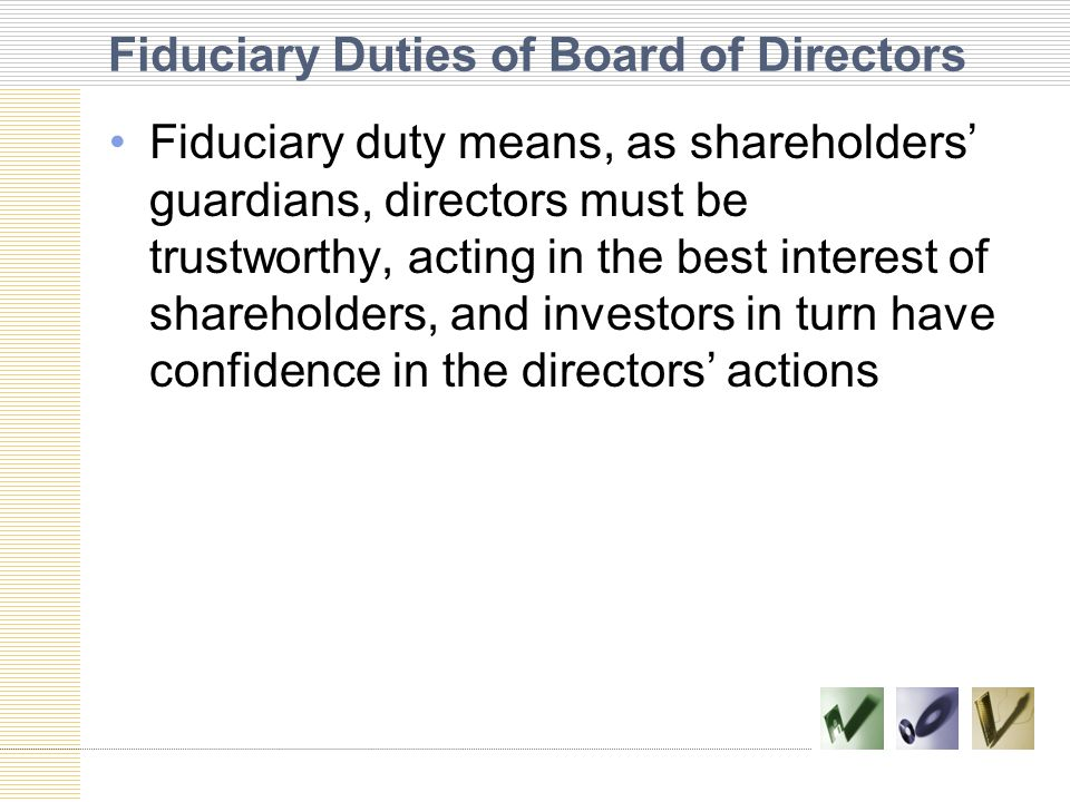Fiduciary Duties of Board of Directors Fiduciary duty means, as shareholders' guardians, directors must be trustworthy, acting in the best interest of