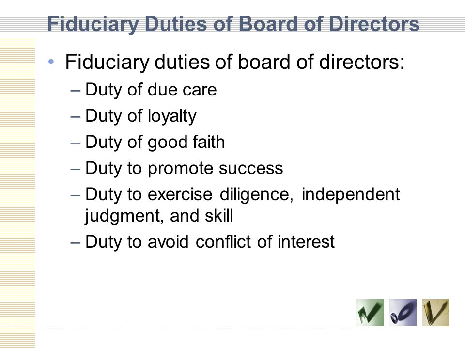 Fiduciary Duties of Board of Directors Fiduciary duties of board of directors: –Duty of due care –Duty of loyalty –Duty of good faith –Duty to promote