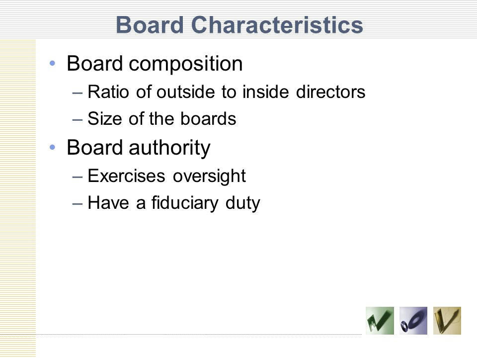 Board Characteristics Board composition –Ratio of outside to inside directors –Size of the boards Board authority –Exercises oversight –Have a fiducia