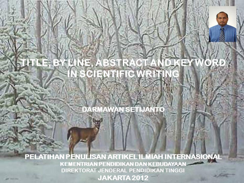TITLE, BY LINE, ABSTRACT AND KEY WORD IN SCIENTIFIC WRITING DARMAWAN SETIJANTO PELATIHAN PENULISAN ARTIKEL ILMIAH INTERNASIONAL KEMENTRIAN PENDIDIKAN DAN KEBUDAYAAN DIREKTORAT JENDERAL PENDIDIKAN TINGGI JAKARTA 2012