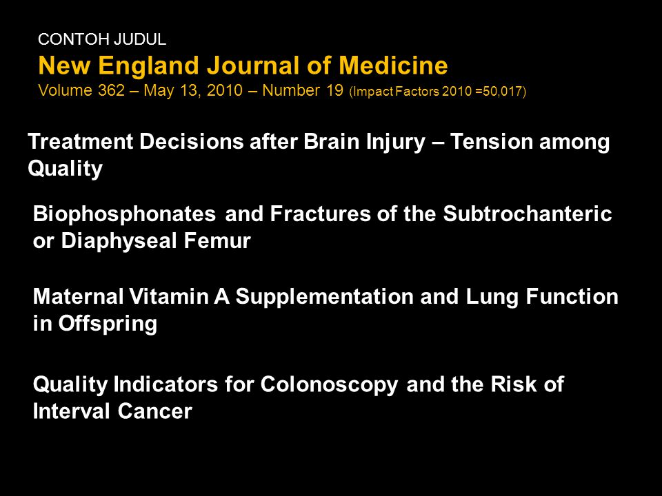 CONTOH JUDUL New England Journal of Medicine Volume 362 – May 13, 2010 – Number 19 (Impact Factors 2010 =50,017) Treatment Decisions after Brain Injury – Tension among Quality Biophosphonates and Fractures of the Subtrochanteric or Diaphyseal Femur Maternal Vitamin A Supplementation and Lung Function in Offspring Quality Indicators for Colonoscopy and the Risk of Interval Cancer