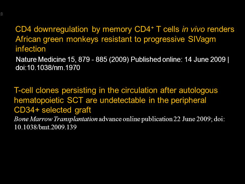 CD4 downregulation by memory CD4 + T cells in vivo renders African green monkeys resistant to progressive SIVagm infection Nature Medicine 15, 879 - 885 (2009) Published online: 14 June 2009 | doi:10.1038/nm.1970 T-cell clones persisting in the circulation after autologous hematopoietic SCT are undetectable in the peripheral CD34+ selected graft Bone Marrow Transplantation advance online publication 22 June 2009; doi: 10.1038/bmt.2009.139
