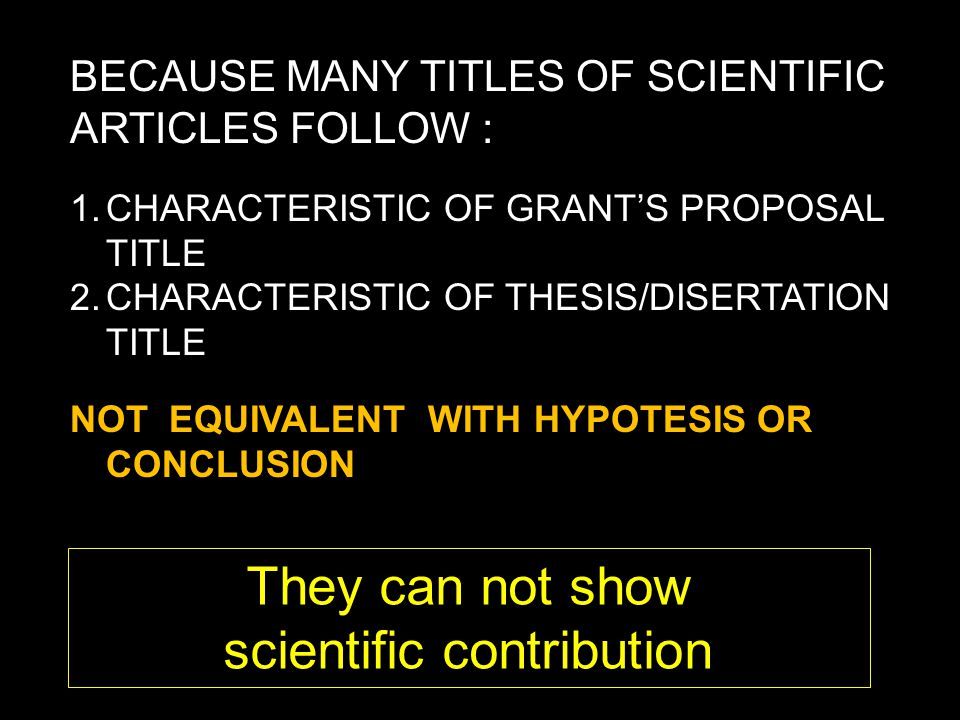 BECAUSE MANY TITLES OF SCIENTIFIC ARTICLES FOLLOW : 1.CHARACTERISTIC OF GRANT'S PROPOSAL TITLE 2.CHARACTERISTIC OF THESIS/DISERTATION TITLE NOT EQUIVALENT WITH HYPOTESIS OR CONCLUSION They can not show scientific contribution
