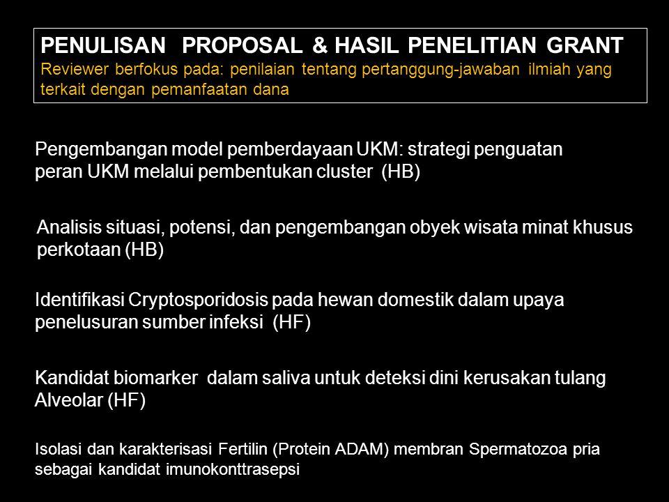PENULISAN PROPOSAL & HASIL PENELITIAN GRANT Reviewer berfokus pada: penilaian tentang pertanggung-jawaban ilmiah yang terkait dengan pemanfaatan dana Pengembangan model pemberdayaan UKM: strategi penguatan peran UKM melalui pembentukan cluster (HB) Analisis situasi, potensi, dan pengembangan obyek wisata minat khusus perkotaan (HB) Identifikasi Cryptosporidosis pada hewan domestik dalam upaya penelusuran sumber infeksi (HF) Kandidat biomarker dalam saliva untuk deteksi dini kerusakan tulang Alveolar (HF) Isolasi dan karakterisasi Fertilin (Protein ADAM) membran Spermatozoa pria sebagai kandidat imunokonttrasepsi