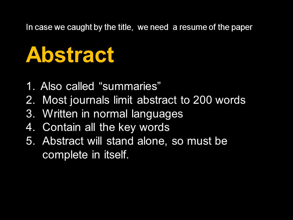 In case we caught by the title, we need a resume of the paper Abstract 1.Also called summaries 2.Most journals limit abstract to 200 words 3.Written in normal languages 4.Contain all the key words 5.Abstract will stand alone, so must be complete in itself.