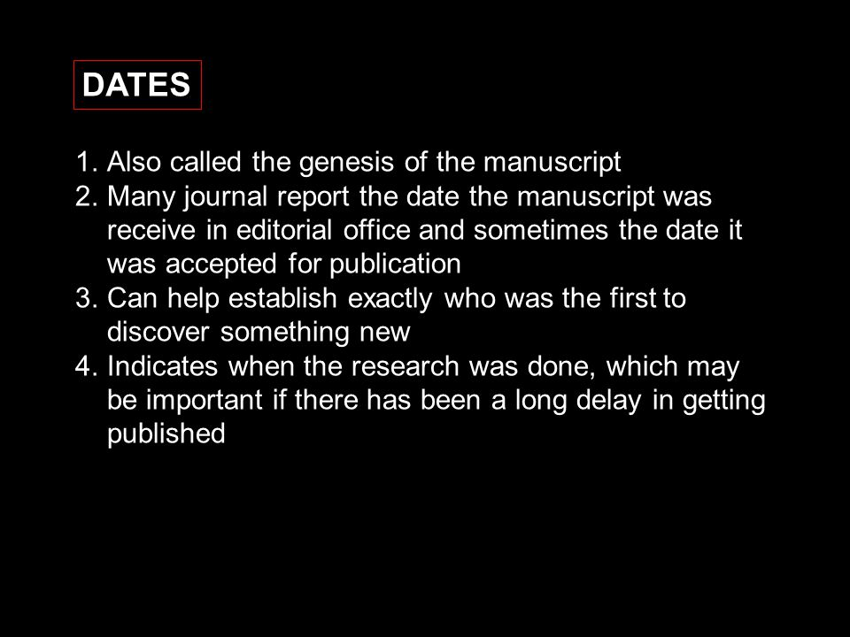 DATES 1.Also called the genesis of the manuscript 2.Many journal report the date the manuscript was receive in editorial office and sometimes the date it was accepted for publication 3.Can help establish exactly who was the first to discover something new 4.Indicates when the research was done, which may be important if there has been a long delay in getting published