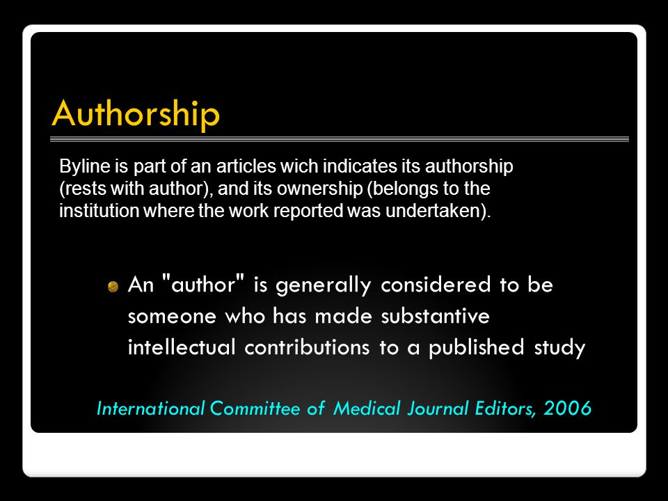 Authorship An author is generally considered to be someone who has made substantive intellectual contributions to a published study International Committee of Medical Journal Editors, 2006 Byline is part of an articles wich indicates its authorship (rests with author), and its ownership (belongs to the institution where the work reported was undertaken).