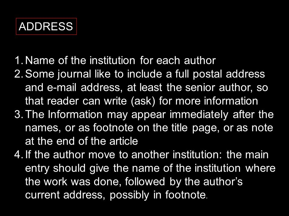 ADDRESS 1.Name of the institution for each author 2.Some journal like to include a full postal address and e-mail address, at least the senior author, so that reader can write (ask) for more information 3.The Information may appear immediately after the names, or as footnote on the title page, or as note at the end of the article 4.If the author move to another institution: the main entry should give the name of the institution where the work was done, followed by the author's current address, possibly in footnote.