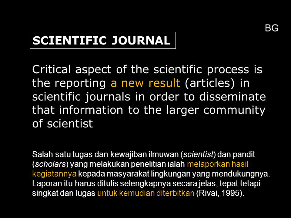 Critical aspect of the scientific process is the reporting a new result (articles) in scientific journals in order to disseminate that information to the larger community of scientist SCIENTIFIC JOURNAL Salah satu tugas dan kewajiban ilmuwan (scientist) dan pandit (scholars) yang melakukan penelitian ialah melaporkan hasil kegiatannya kepada masyarakat lingkungan yang mendukungnya.