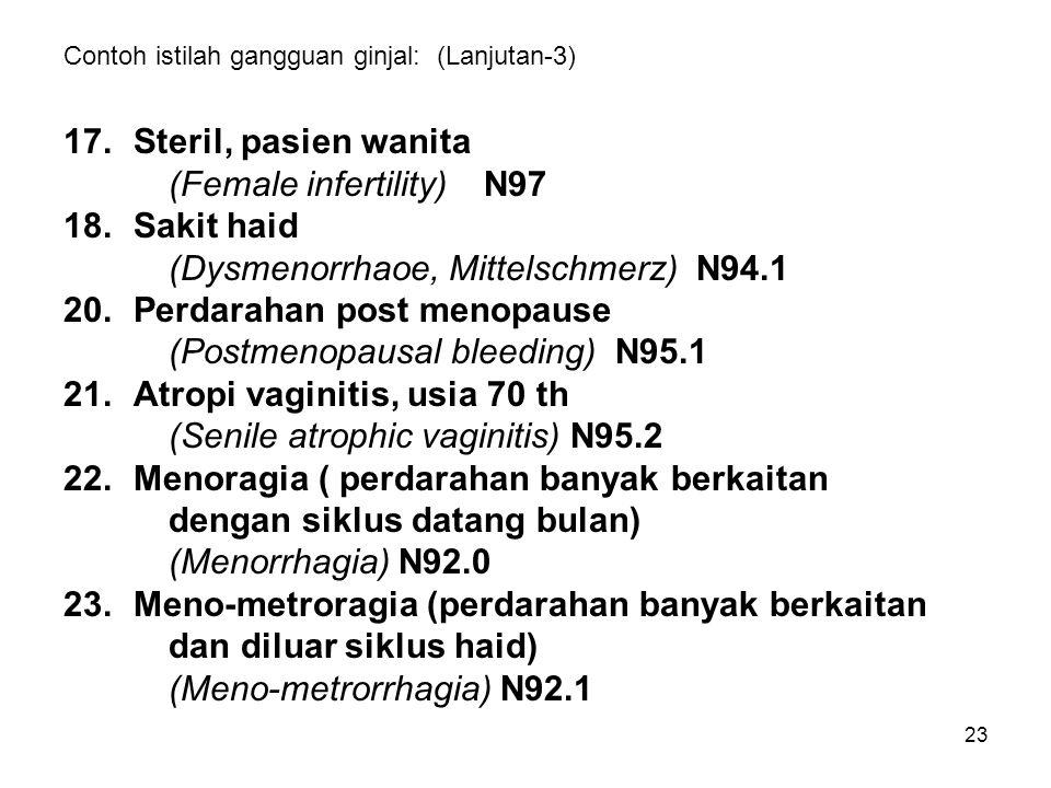 23 Contoh istilah gangguan ginjal: (Lanjutan-3) 17.Steril, pasien wanita (Female infertility)N97 18.Sakit haid (Dysmenorrhaoe, Mittelschmerz) N94.1 20