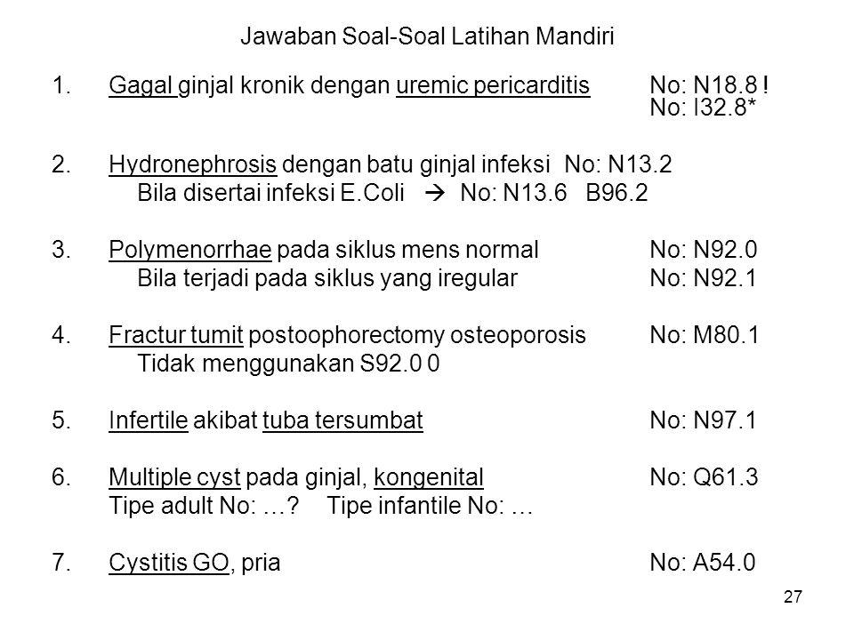 27 Jawaban Soal-Soal Latihan Mandiri 1.Gagal ginjal kronik dengan uremic pericarditisNo: N18.8 ! No: I32.8* 2.Hydronephrosis dengan batu ginjal infeks