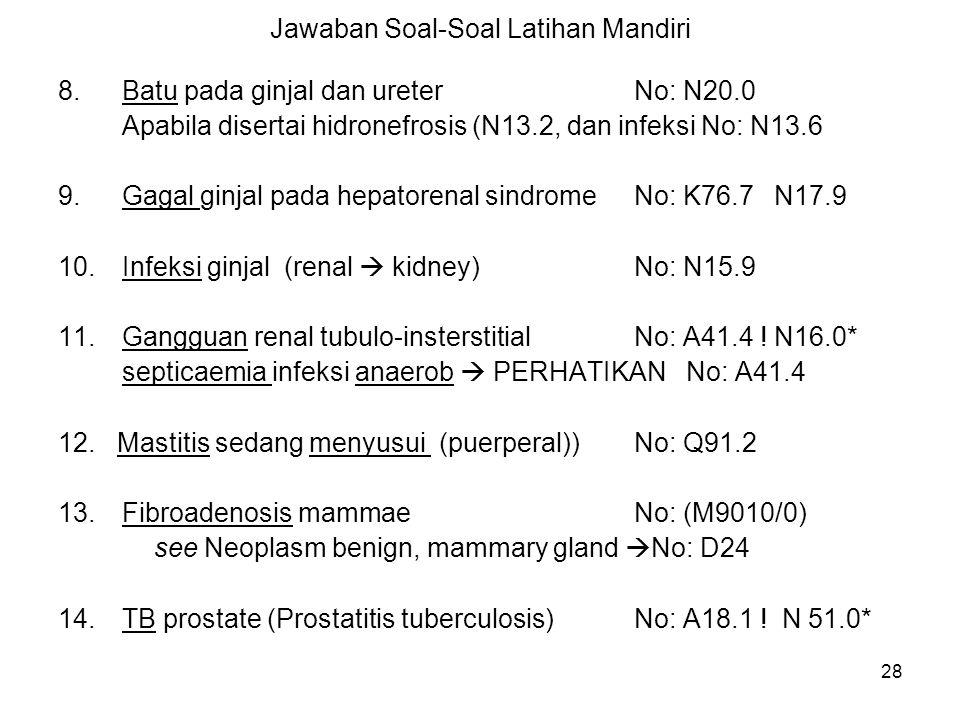 28 Jawaban Soal-Soal Latihan Mandiri 8.Batu pada ginjal dan ureterNo: N20.0 Apabila disertai hidronefrosis (N13.2, dan infeksi No: N13.6 9.Gagal ginja