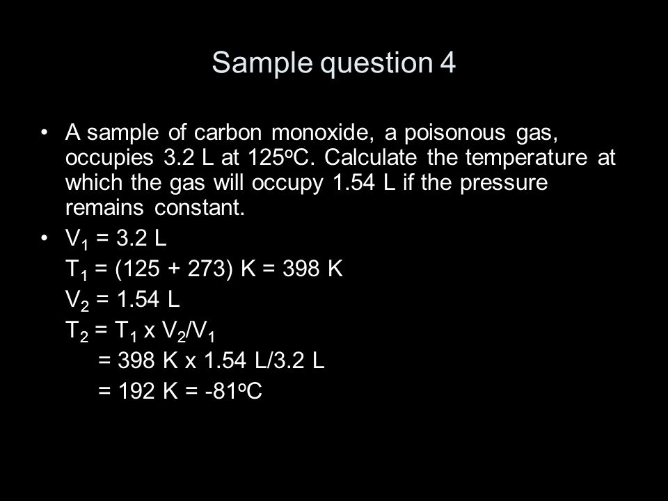 Sample question 4 A sample of carbon monoxide, a poisonous gas, occupies 3.2 L at 125 o C.