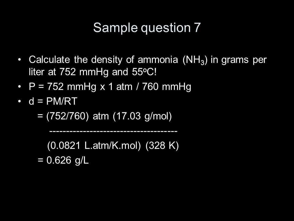 Sample question 7 Calculate the density of ammonia (NH 3 ) in grams per liter at 752 mmHg and 55 o C.