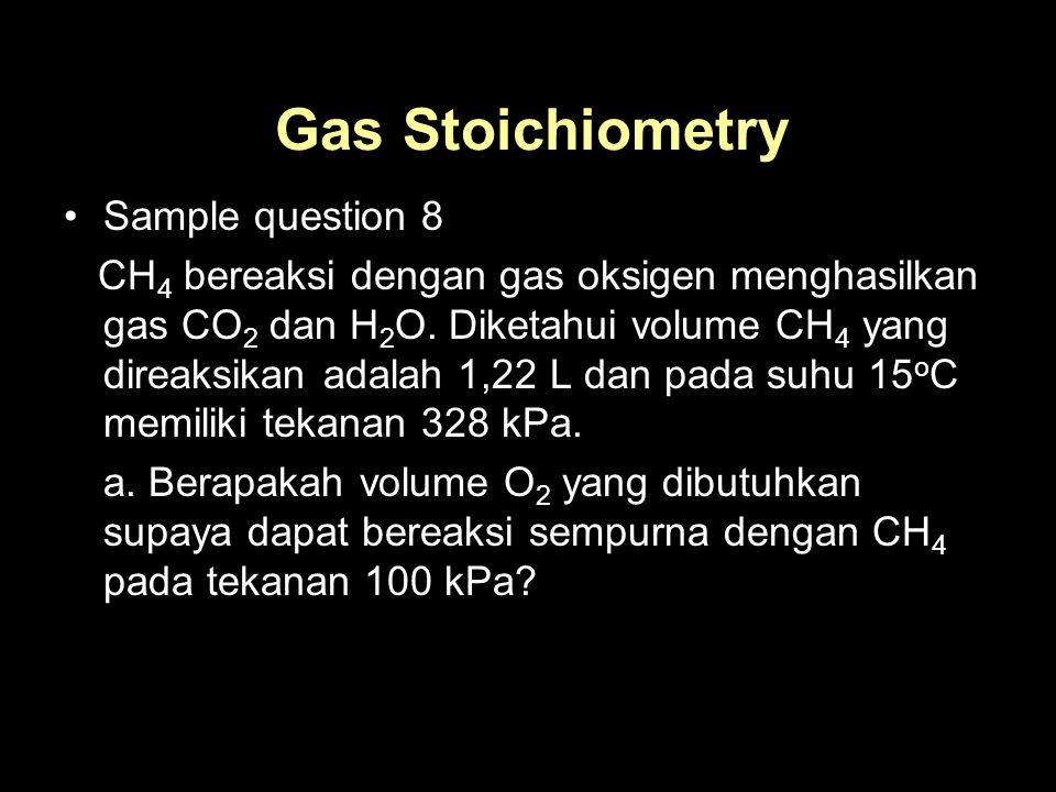 Gas Stoichiometry Sample question 8 CH 4 bereaksi dengan gas oksigen menghasilkan gas CO 2 dan H 2 O.