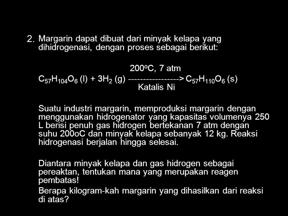 Margarin dapat dibuat dari minyak kelapa yang dihidrogenasi, dengan proses sebagai berikut: 200 o C, 7 atm C 57 H 104 O 6 (l) + 3H 2 (g) -----------------> C 57 H 110 O 6 (s) Katalis Ni Suatu industri margarin, memproduksi margarin dengan menggunakan hidrogenator yang kapasitas volumenya 250 L berisi penuh gas hidrogen bertekanan 7 atm dengan suhu 200oC dan minyak kelapa sebanyak 12 kg.