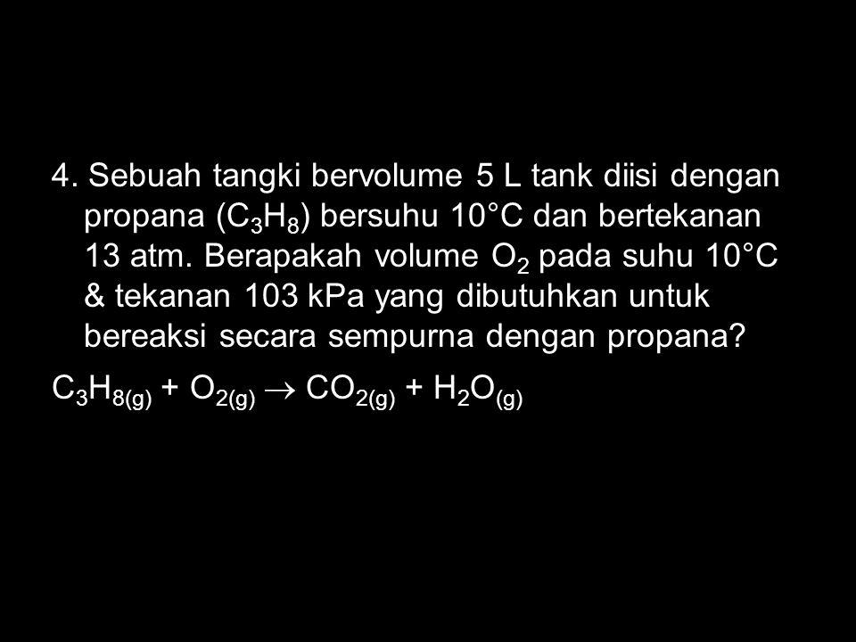 4. Sebuah tangki bervolume 5 L tank diisi dengan propana (C 3 H 8 ) bersuhu 10°C dan bertekanan 13 atm. Berapakah volume O 2 pada suhu 10°C & tekanan