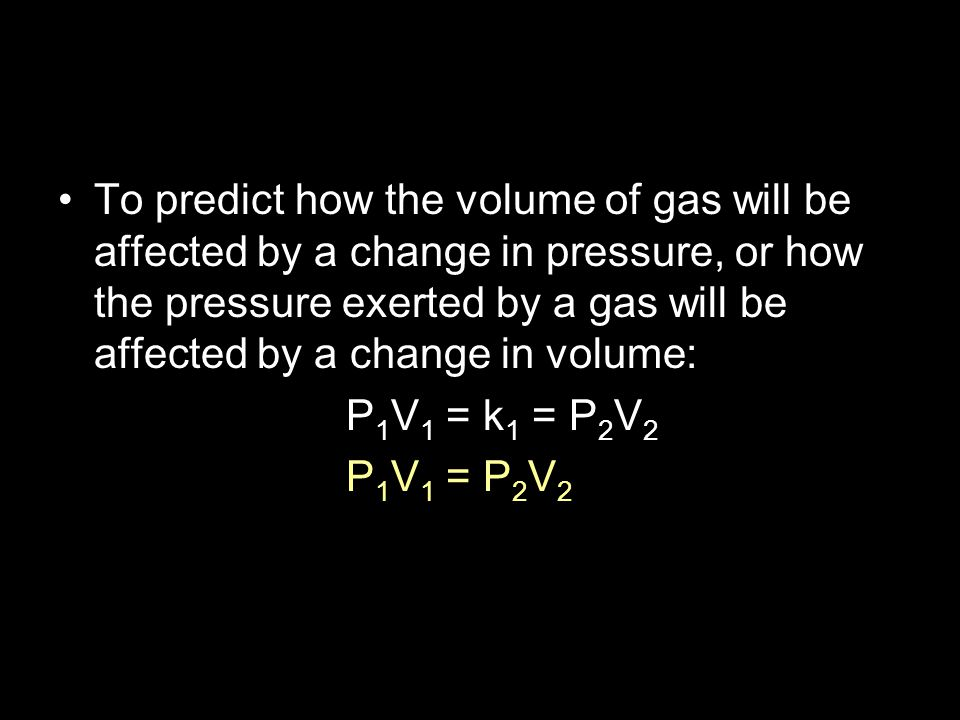To predict how the volume of gas will be affected by a change in pressure, or how the pressure exerted by a gas will be affected by a change in volume: P 1 V 1 = k 1 = P 2 V 2 P 1 V 1 = P 2 V 2