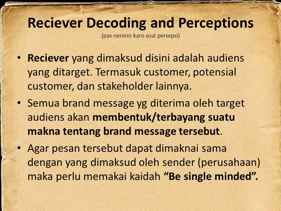 Reciever Decoding and Perceptions (pas nerimo karo soal persepsi) Reciever yang dimaksud disini adalah audiens yang ditarget. Termasuk customer, poten