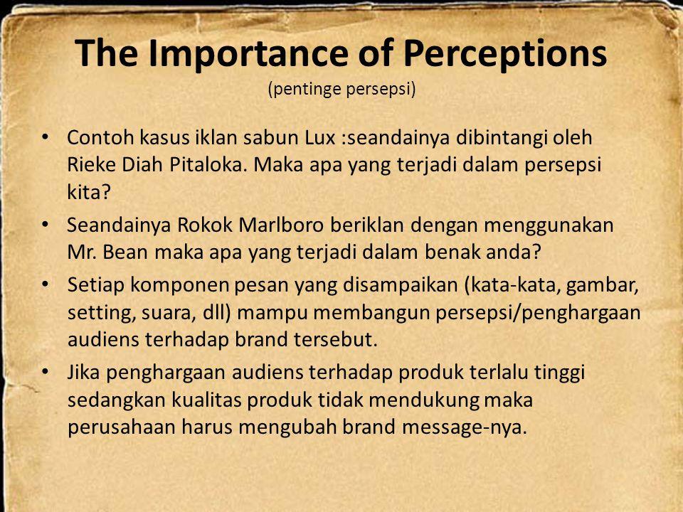 The Importance of Perceptions (pentinge persepsi) Contoh kasus iklan sabun Lux :seandainya dibintangi oleh Rieke Diah Pitaloka. Maka apa yang terjadi
