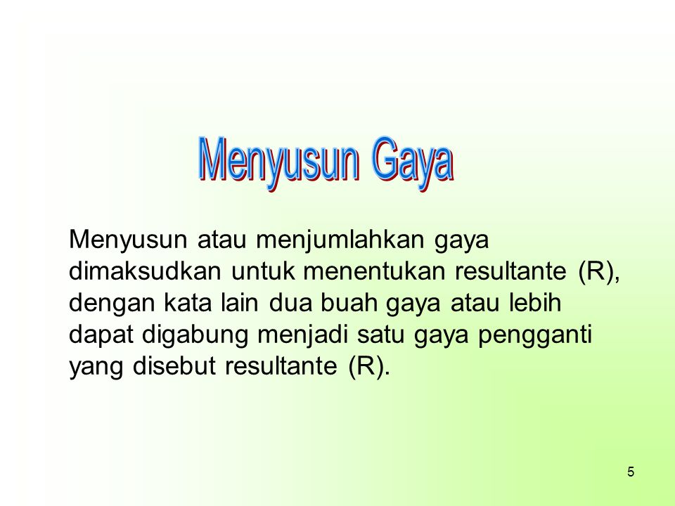 Menyusun atau menjumlahkan gaya dimaksudkan untuk menentukan resultante (R), dengan kata lain dua buah gaya atau lebih dapat digabung menjadi satu gay