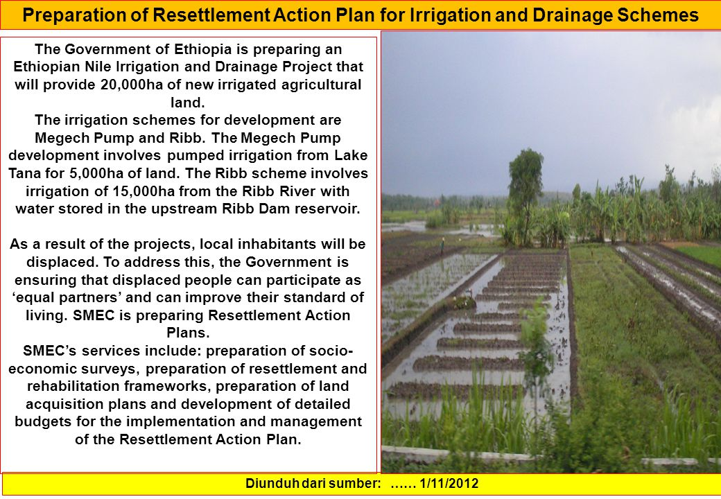 Preparation of Resettlement Action Plan for Irrigation and Drainage Schemes Diunduh dari sumber: …… 1/11/2012 The Government of Ethiopia is preparing an Ethiopian Nile Irrigation and Drainage Project that will provide 20,000ha of new irrigated agricultural land.