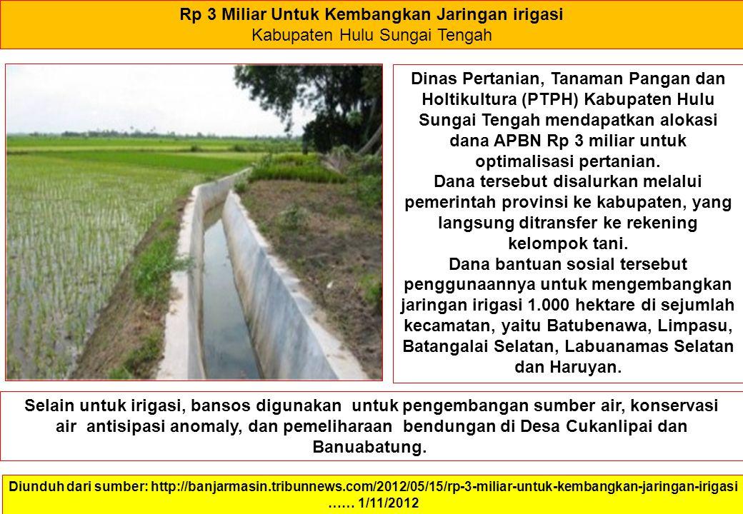 Rp 3 Miliar Untuk Kembangkan Jaringan irigasi Kabupaten Hulu Sungai Tengah Diunduh dari sumber: http://banjarmasin.tribunnews.com/2012/05/15/rp-3-miliar-untuk-kembangkan-jaringan-irigasi …… 1/11/2012 Dinas Pertanian, Tanaman Pangan dan Holtikultura (PTPH) Kabupaten Hulu Sungai Tengah mendapatkan alokasi dana APBN Rp 3 miliar untuk optimalisasi pertanian.