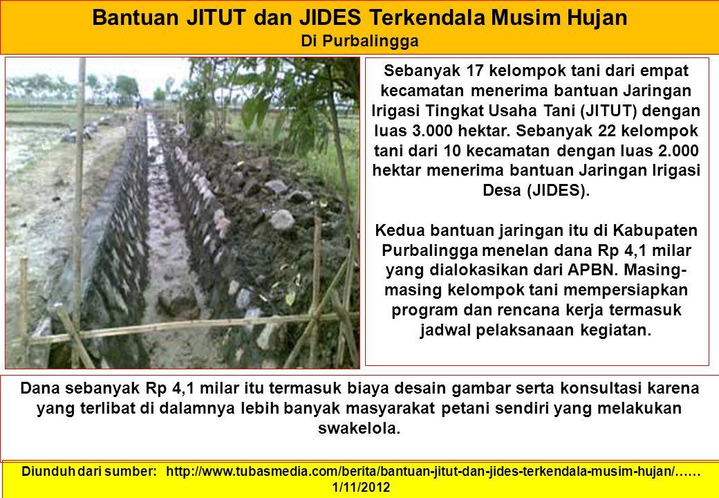 Bantuan JITUT dan JIDES Terkendala Musim Hujan Di Purbalingga Diunduh dari sumber: http://www.tubasmedia.com/berita/bantuan-jitut-dan-jides-terkendala-musim-hujan/…… 1/11/2012 Sebanyak 17 kelompok tani dari empat kecamatan menerima bantuan Jaringan Irigasi Tingkat Usaha Tani (JITUT) dengan luas 3.000 hektar.