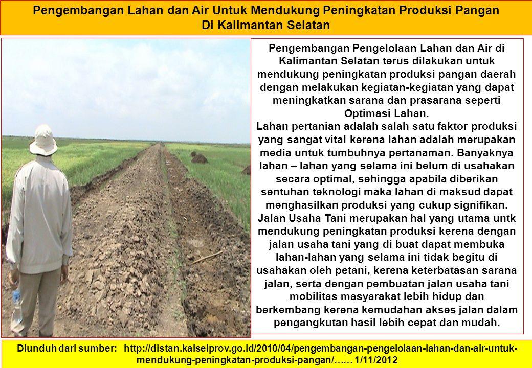 Pengembangan Lahan dan Air Untuk Mendukung Peningkatan Produksi Pangan Di Kalimantan Selatan Diunduh dari sumber: http://distan.kalselprov.go.id/2010/04/pengembangan-pengelolaan-lahan-dan-air-untuk- mendukung-peningkatan-produksi-pangan/…… 1/11/2012 Pengembangan Pengelolaan Lahan dan Air di Kalimantan Selatan terus dilakukan untuk mendukung peningkatan produksi pangan daerah dengan melakukan kegiatan-kegiatan yang dapat meningkatkan sarana dan prasarana seperti Optimasi Lahan.