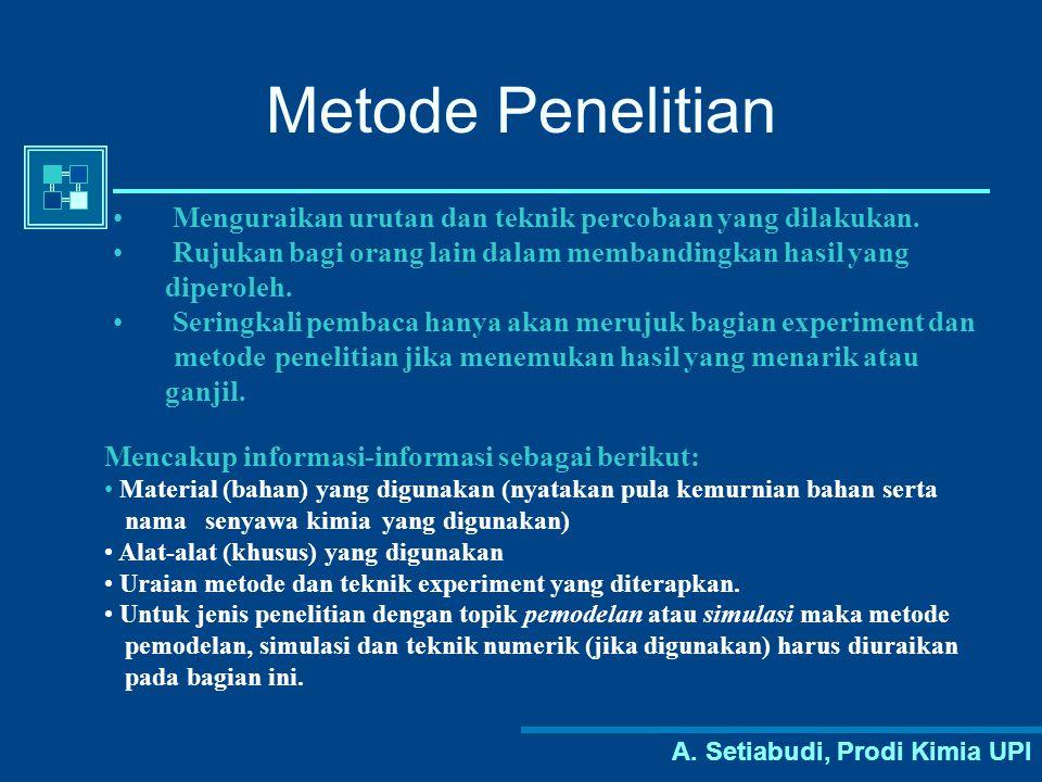 A. Setiabudi, Prodi Kimia UPI Metode Penelitian Menguraikan urutan dan teknik percobaan yang dilakukan. Rujukan bagi orang lain dalam membandingkan ha