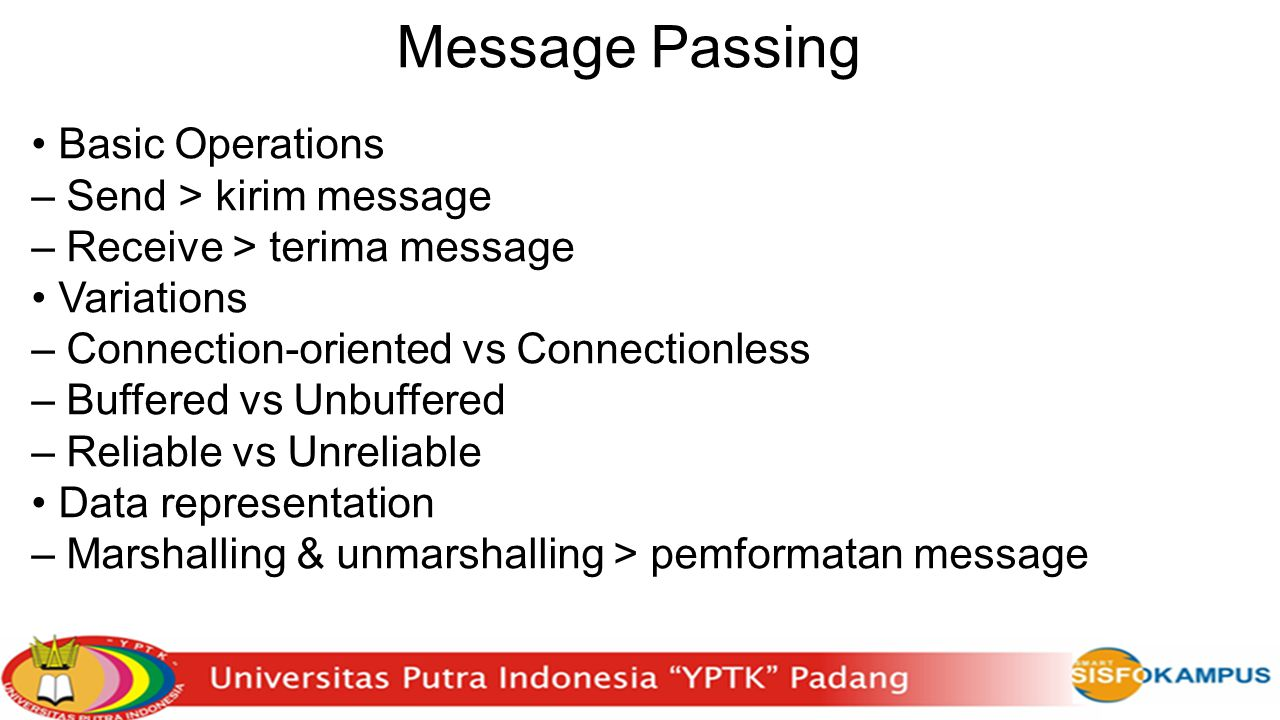 Message Passing Basic Operations – Send > kirim message – Receive > terima message Variations – Connection-oriented vs Connectionless – Buffered vs Unbuffered – Reliable vs Unreliable Data representation – Marshalling & unmarshalling > pemformatan message