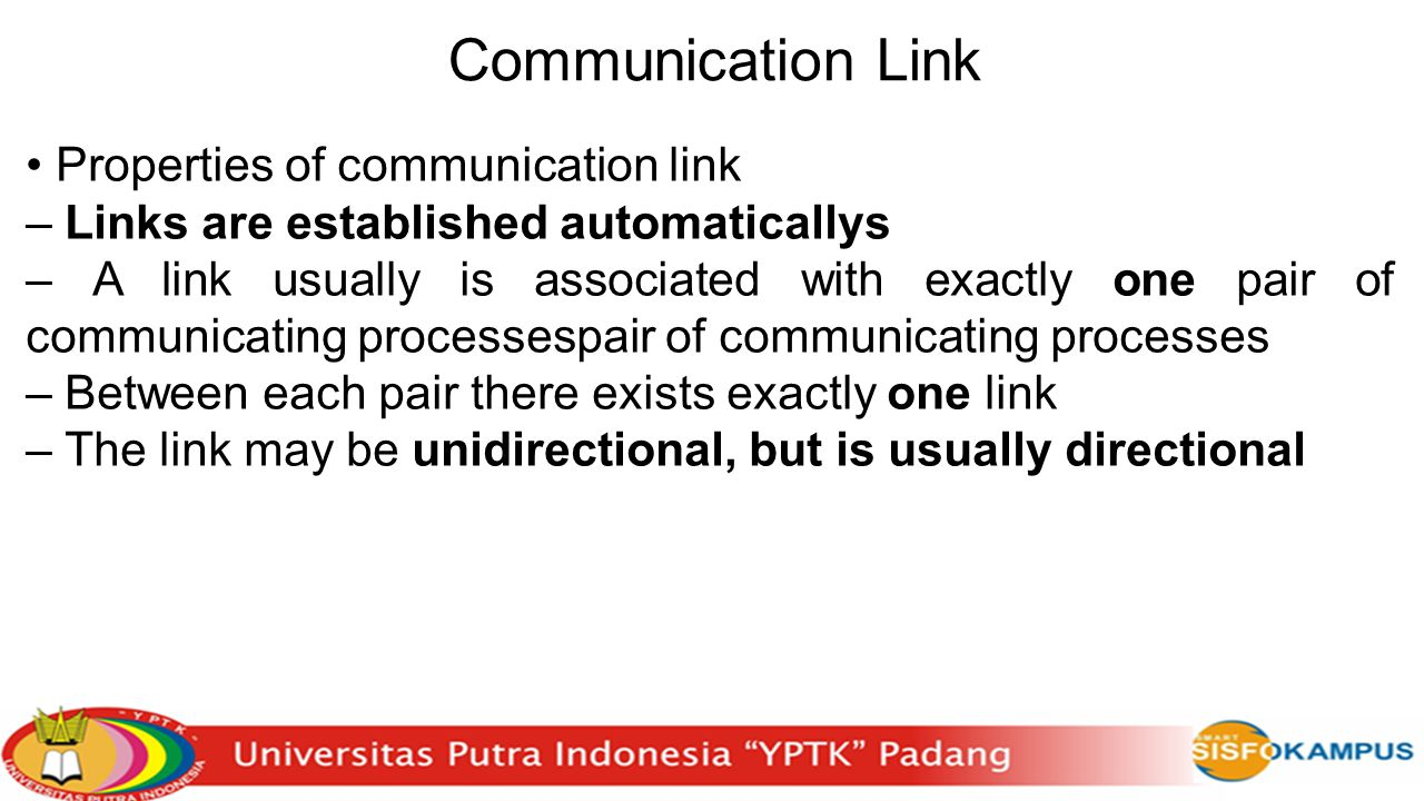 Communication Link Properties of communication link – Links are established automaticallys – A link usually is associated with exactly one pair of communicating processespair of communicating processes – Between each pair there exists exactly one link – The link may be unidirectional, but is usually directional