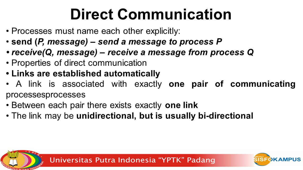 Direct Communication Processes must name each other explicitly: send (P, message) – send a message to process P receive(Q, message) – receive a messag