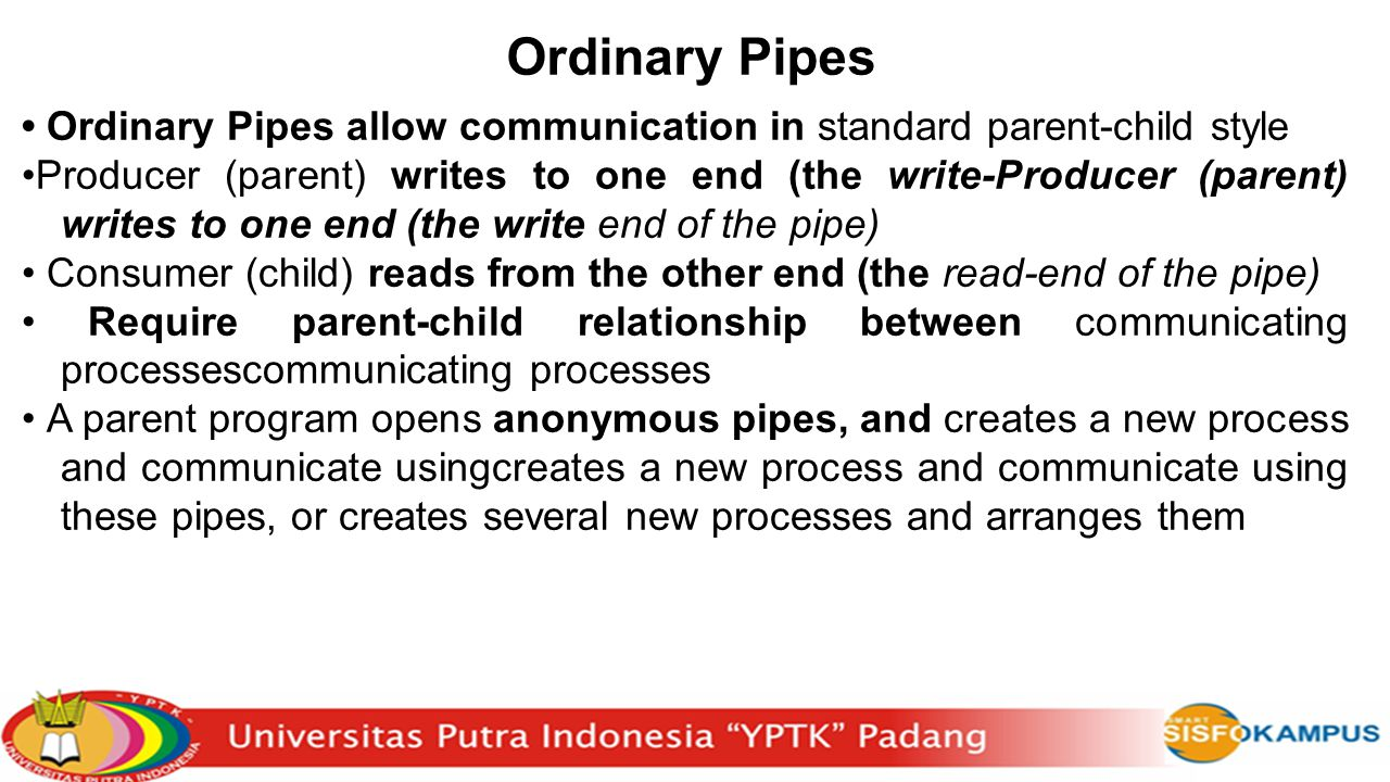 Ordinary Pipes Ordinary Pipes allow communication in standard parent-child style Producer (parent) writes to one end (the write-Producer (parent) writes to one end (the write end of the pipe) Consumer (child) reads from the other end (the read-end of the pipe) Require parent-child relationship between communicating processescommunicating processes A parent program opens anonymous pipes, and creates a new process and communicate usingcreates a new process and communicate using these pipes, or creates several new processes and arranges them