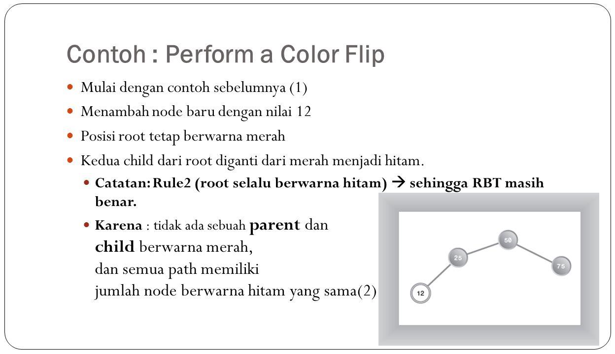 Contoh : Perform a Color Flip Mulai dengan contoh sebelumnya (1) Menambah node baru dengan nilai 12 Posisi root tetap berwarna merah Kedua child dari root diganti dari merah menjadi hitam.