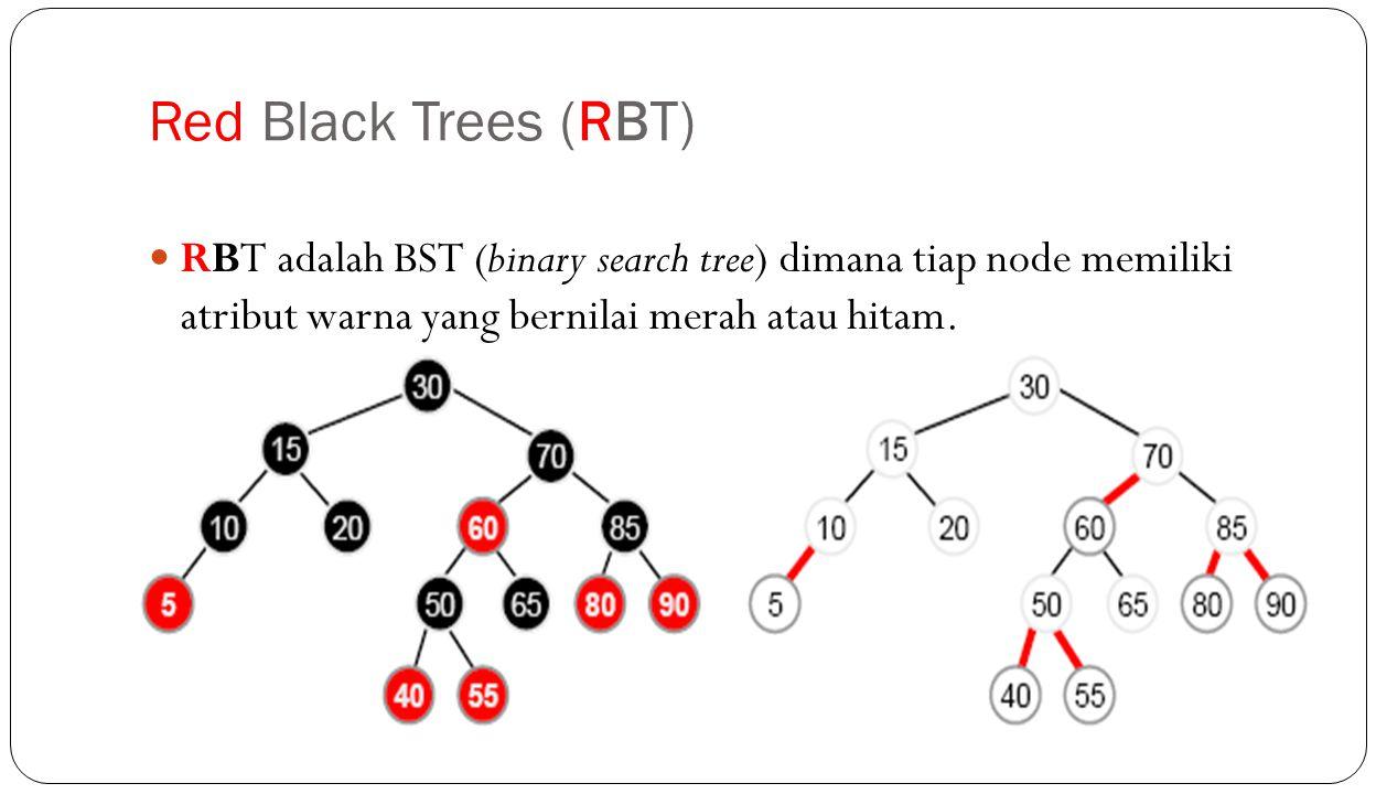 Red Black Trees (RBT) RBT adalah BST (binary search tree) dimana tiap node memiliki atribut warna yang bernilai merah atau hitam.