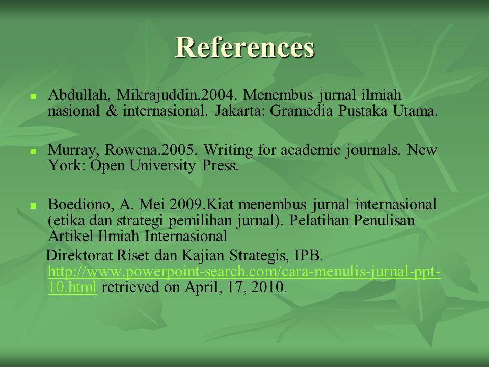 References Abdullah, Mikrajuddin.2004. Menembus jurnal ilmiah nasional & internasional. Jakarta: Gramedia Pustaka Utama. Murray, Rowena.2005. Writing