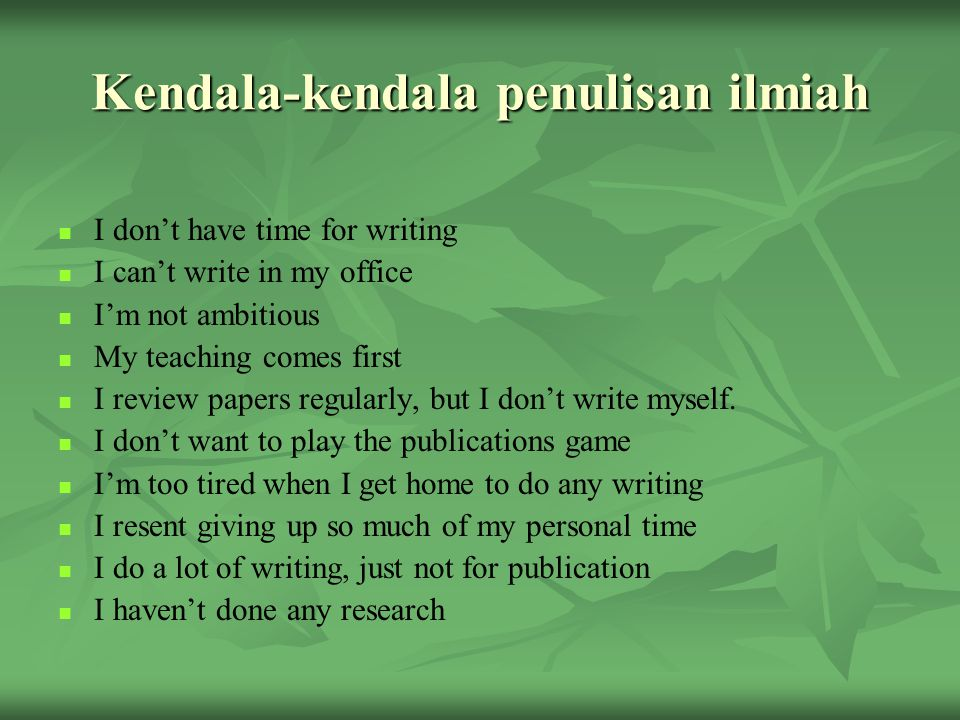 Kendala-kendala penulisan ilmiah I don't have time for writing I can't write in my office I'm not ambitious My teaching comes first I review papers regularly, but I don't write myself.