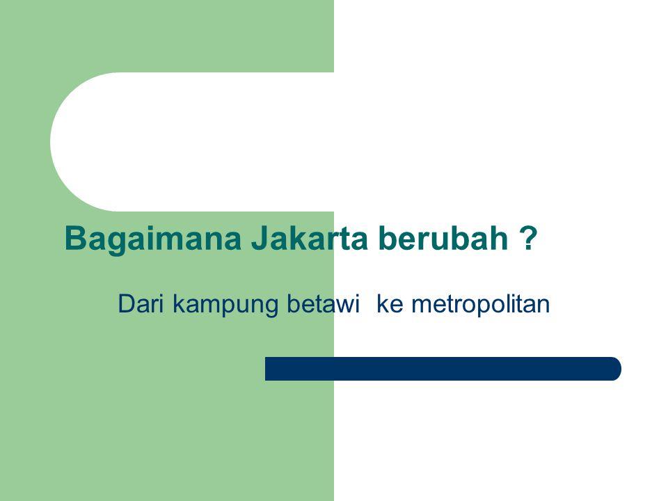 Bagaimana Jakarta berubah Dari kampung betawi ke metropolitan
