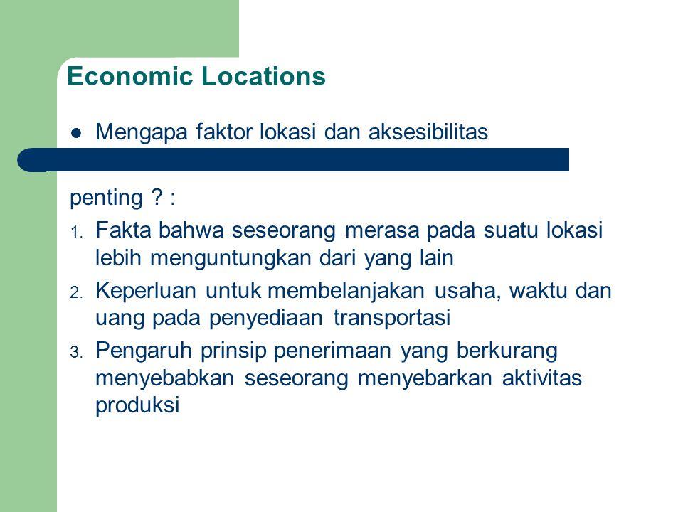 Economic Locations Mengapa faktor lokasi dan aksesibilitas penting ? : 1. Fakta bahwa seseorang merasa pada suatu lokasi lebih menguntungkan dari yang