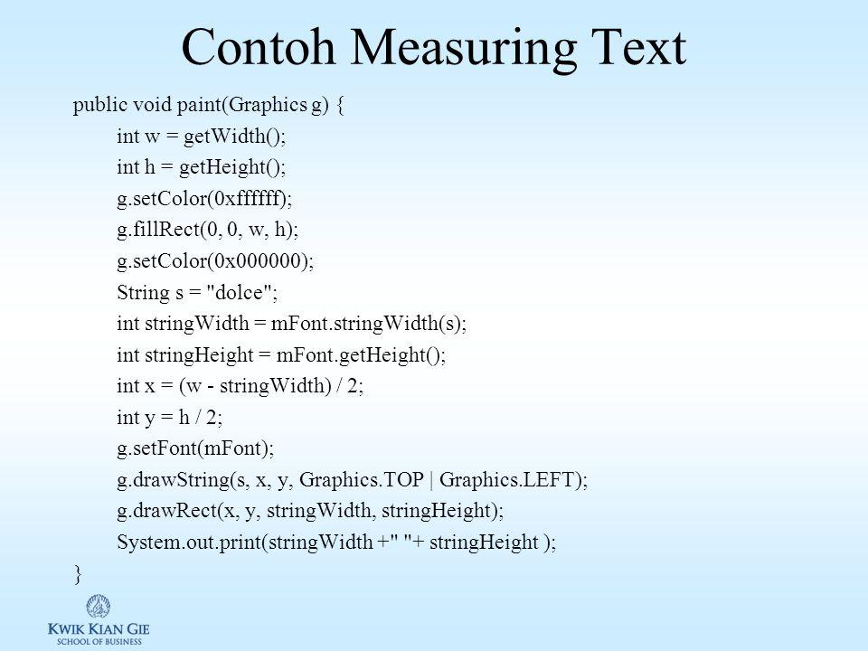 Measuring Text pada Canvas Untuk mendapatkan ukuran dari width dari Text digunakan fungsi pada class Font sebagai berikut: 1.public int charWidth(char ch) 2.public int charsWidth(char ch, int offset, int length) 3.public int stringWidth(String str) 4.public int substringWidth(String str, int offset, int len) 5.public int getHeight()