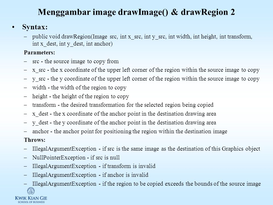 Menggambar image drawImage() & drawRegion 2 Syntax: –public void drawRegion(Image src, int x_src, int y_src, int width, int height, int transform, int x_dest, int y_dest, int anchor) Parameters: –src - the source image to copy from –x_src - the x coordinate of the upper left corner of the region within the source image to copy –y_src - the y coordinate of the upper left corner of the region within the source image to copy –width - the width of the region to copy –height - the height of the region to copy –transform - the desired transformation for the selected region being copied –x_dest - the x coordinate of the anchor point in the destination drawing area –y_dest - the y coordinate of the anchor point in the destination drawing area –anchor - the anchor point for positioning the region within the destination image Throws: –IllegalArgumentException - if src is the same image as the destination of this Graphics object –NullPointerException - if src is null –IllegalArgumentException - if transform is invalid –IllegalArgumentException - if anchor is invalid –IllegalArgumentException - if the region to be copied exceeds the bounds of the source image