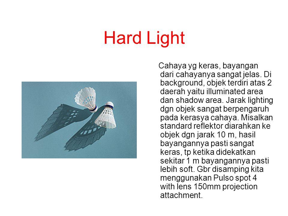 Hard Light Cahaya yg keras, bayangan dari cahayanya sangat jelas. Di background, objek terdiri atas 2 daerah yaitu illuminated area dan shadow area. J