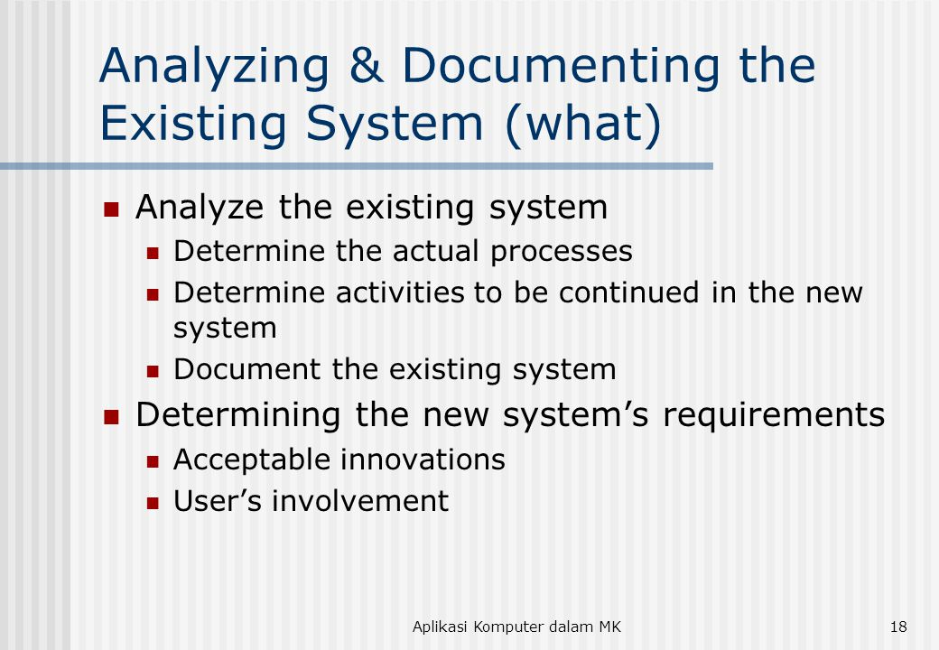 Aplikasi Komputer dalam MK18 Analyzing & Documenting the Existing System (what) Analyze the existing system Determine the actual processes Determine activities to be continued in the new system Document the existing system Determining the new system's requirements Acceptable innovations User's involvement