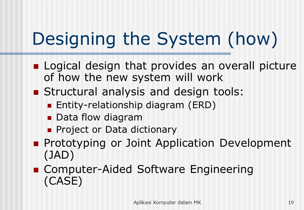Aplikasi Komputer dalam MK19 Designing the System (how) Logical design that provides an overall picture of how the new system will work Structural analysis and design tools: Entity-relationship diagram (ERD) Data flow diagram Project or Data dictionary Prototyping or Joint Application Development (JAD) Computer-Aided Software Engineering (CASE)